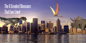 The 6 Greatest Dinosaurs That Ever Lived