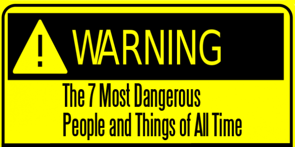7 Most Dangerous People and Things of All Time