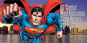 DC Comics' Most Ridiculous Super Heroes and Villans