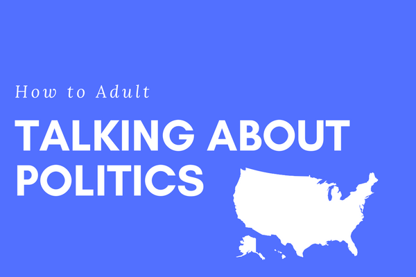 How to Adult: Talking About Politics